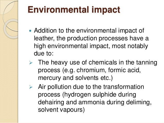 Environmental impact   Addition to the environmental impact of  leather, the production processes have a  high environmen...