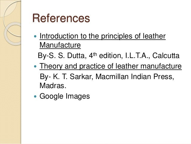 References   Introduction to the principles of leather  Manufacture  By-S. S. Dutta, 4th edition, I.L.T.A., Calcutta   T...