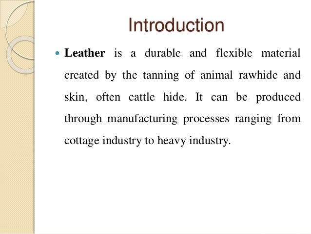 Introduction   Leather is a durable and flexible material  created by the tanning of animal rawhide and  skin, often catt...