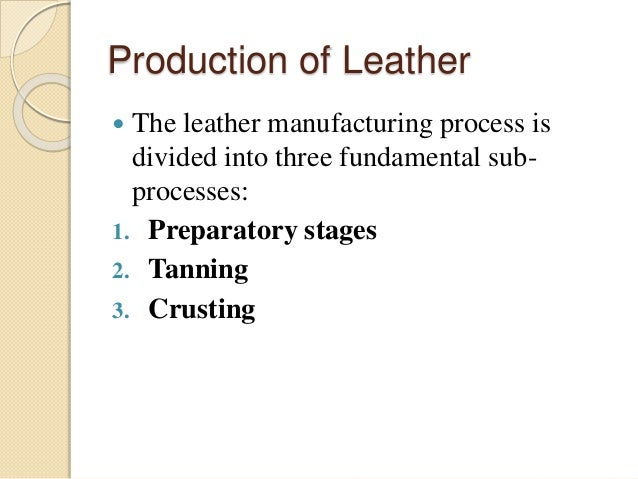 Production of Leather   The leather manufacturing process is  divided into three fundamental sub-processes:  1. Preparato...