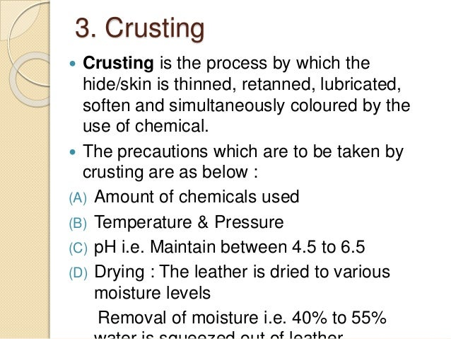 3. Crusting   Crusting is the process by which the  hide/skin is thinned, retanned, lubricated,  soften and simultaneousl...