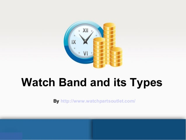 Watch Band and its Types By http://www.watchpartsoutlet.com/