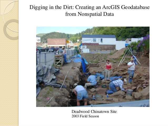 Digging in the Dirt: Creating an ArcGIS Geodatabase from Nonspatial Data  Deadwood Chinatown Site 2003 Field Season