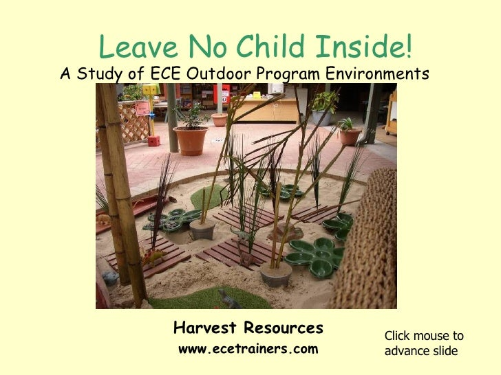 Leave No Child Inside! A Study of ECE Outdoor Program Environments Click mouse to advance slide Harvest Resources www.ecet...