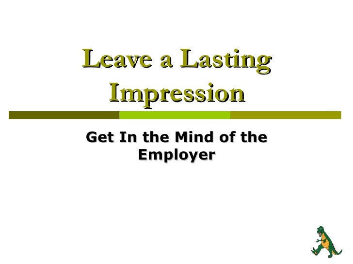 Leave a Lasting Impression Get In the Mind of the Employer
