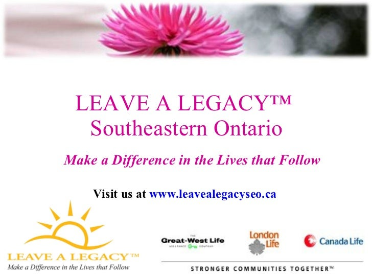 LEAVE A LEGACY™  Southeastern Ontario Make a Difference in the Lives that Follow Visit us at  www.leavealegacyseo.ca