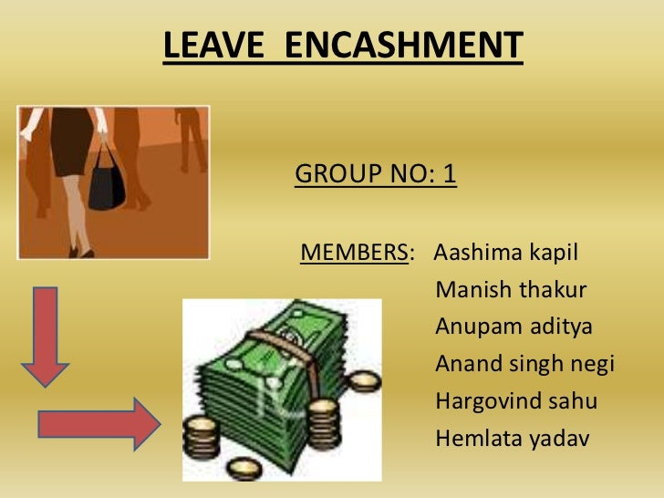 LEAVE ENCASHMENT     GROUP NO: 1      MEMBERS: Aashima kapil               Manish thakur               Anupam aditya      ...