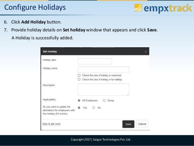 09/08/2017 8Copyright 2017  Saigun Technologies Pvt. Ltd. Configure Holidays 6. Click Add Holiday button. 7. Provide holid...