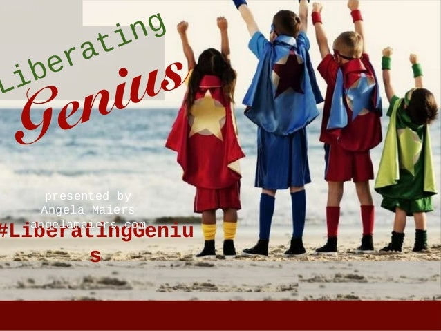 Liberating Genius #LiberatingGeniu s presented by Angela Maiers angelamaiers.com
