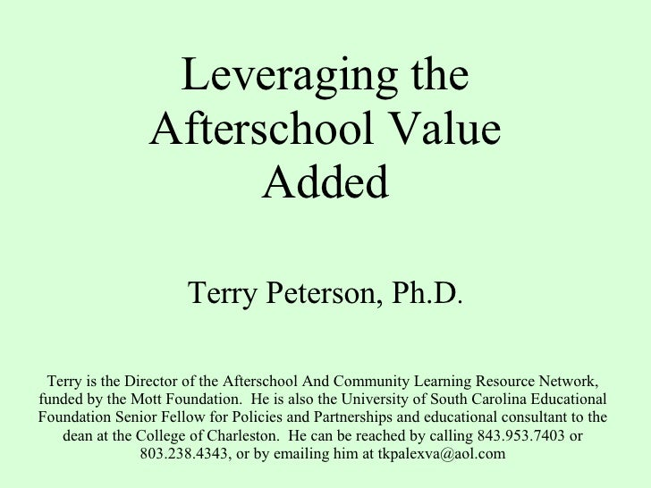 Leveraging the Afterschool Value Added Terry Peterson, Ph.D . Terry is the Director of the Afterschool And Community Learn...