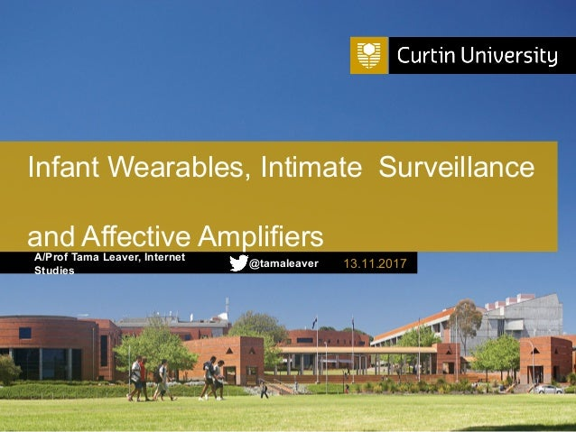 A/Prof Tama Leaver, Internet Studies Infant Wearables, Intimate Surveillance and Affective Amplifiers 13.11.2017@tamaleaver