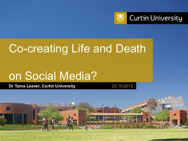 Co-creating Life and Death on Social Media? Dr Tama Leaver, Curtin University  Curtin University is a trademark of Curtin ...