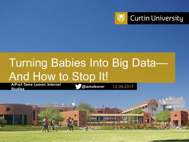 A/Prof Tama Leaver, Internet Studies Turning Babies Into Big Data— And How to Stop It! 12.09.2017@tamaleaver