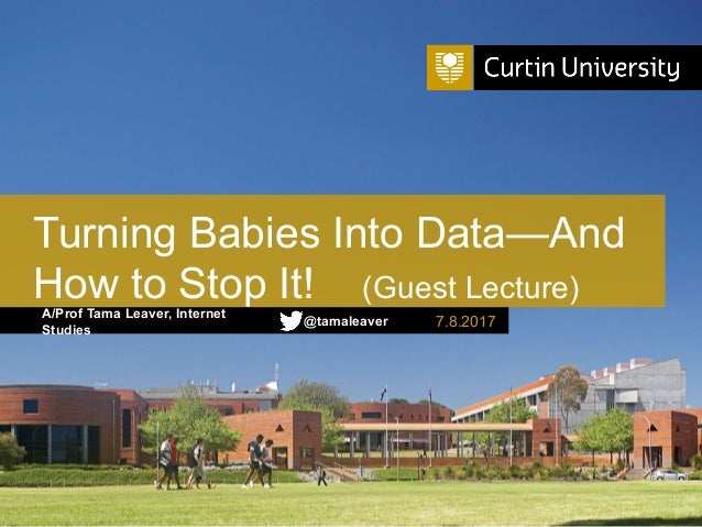 A/Prof Tama Leaver, Internet Studies Turning Babies Into Data—And How to Stop It! (Guest Lecture) 7.8.2017@tamaleaver