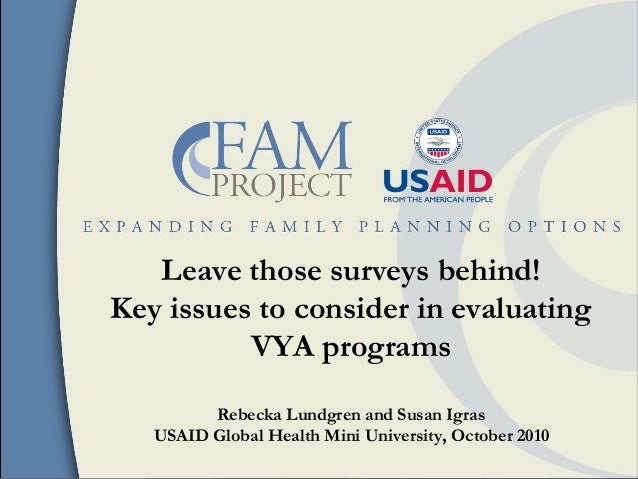 Leave those surveys behind! Key issues to consider in evaluating VYA programs Rebecka Lundgren and Susan Igras USAID Globa...