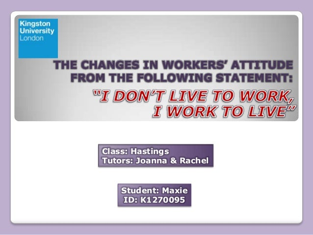 THE CHANGES IN WORKERS' ATTITUDE FROM THE FOLLOWING STATEMENT:  Class: Hastings Tutors: Joanna & Rachel  Student: Maxie ID...