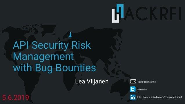 https://www.linkedin.com/company/hackrfi @hackrfi API Security Risk Management with Bug Bounties 5.6.2019 ladybug@hackr.fi...