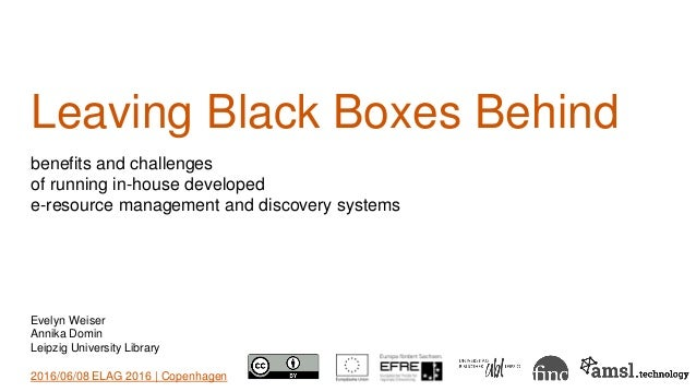 Leaving Black Boxes Behind benefits and challenges of running in-house developed e-resource management and discovery syste...