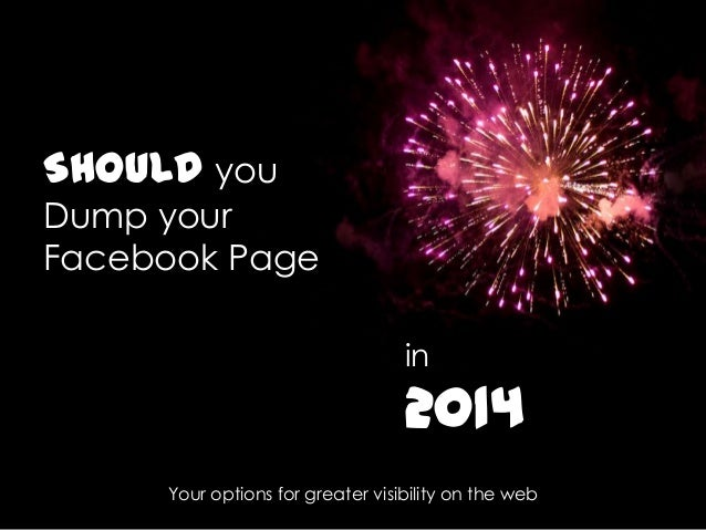 SHOULD you Dump your Facebook Page in  2014 Your options for greater visibility on the web
