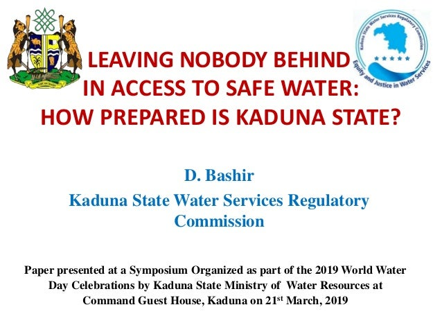 D. Bashir Kaduna State Water Services Regulatory Commission IN ACCESS TO SAFE WATER: HOW PREPARED IS KADUNA STATE? LEAVING...
