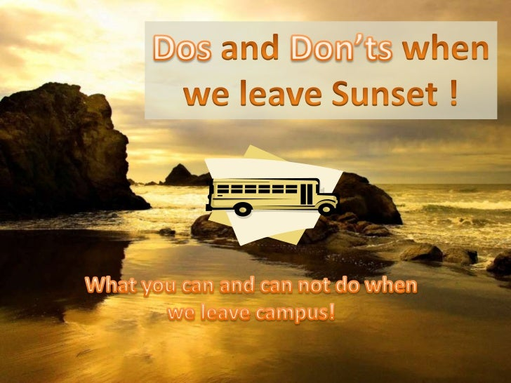 DosandDon'ts when<br />we leave Sunset !<br />What you can and can not do when we leave campus!<br />