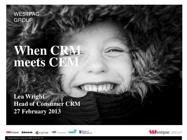 WESTPAC        GROUP        When CRM        meets CEM        Lea Wright        Head of Consumer CRM        27 February 201...