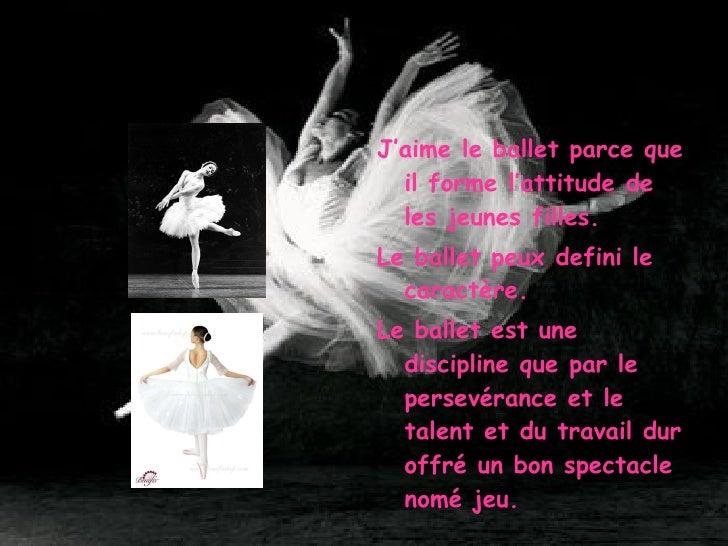 <ul><li>J'aime le ballet parce que il forme l'attitude de les jeunes filles. </li></ul><ul><li>Le ballet peux defini le ca...