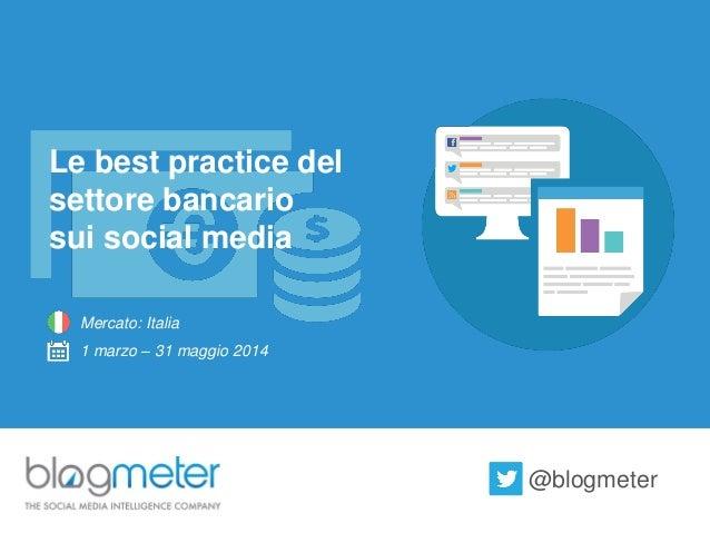 Le best practicedel settore bancario  sui social media  Mercato: Italia  1 marzo –31 maggio 2014  @blogmeter
