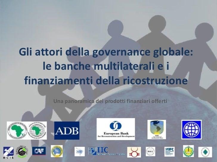 Gli attori della governance globale: le banche multilaterali e i finanziamenti della ricostruzione<br />Una panoramica dei...