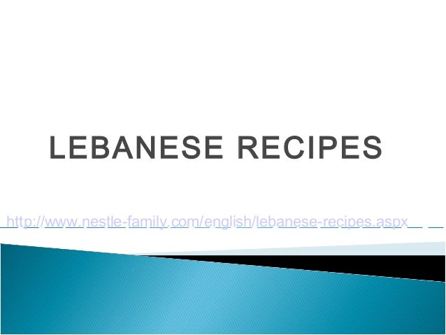 LEBANESE RECIPEShttp://www.nestle-family.com/english/lebanese-recipes.aspx