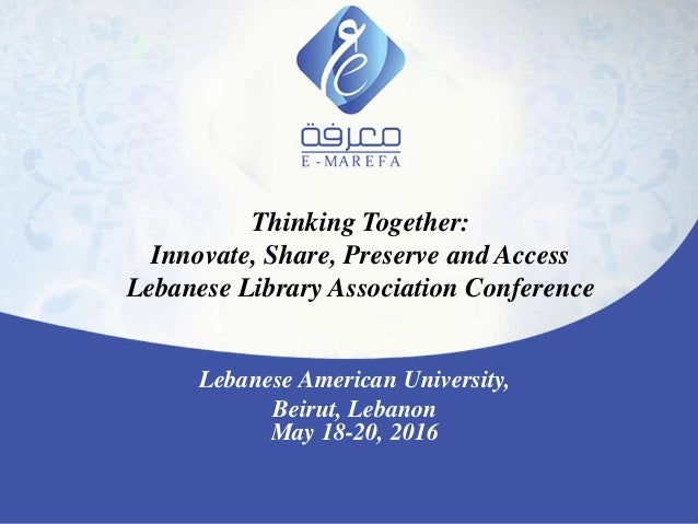 Thinking Together: Innovate, Share, Preserve and Access Lebanese Library Association Conference Lebanese American Universi...