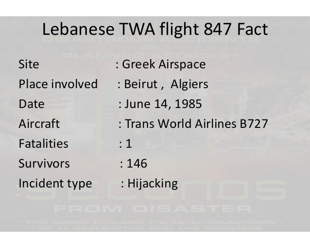 Lebanese TWA flight 847 Fact Site Place involved Date Aircraft Fatalities Survivors Incident type  : Greek Airspace : Beir...
