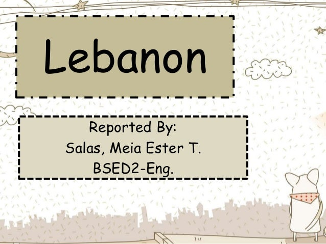 Lebanon Reported By: Salas, Meia Ester T. BSED2-Eng.