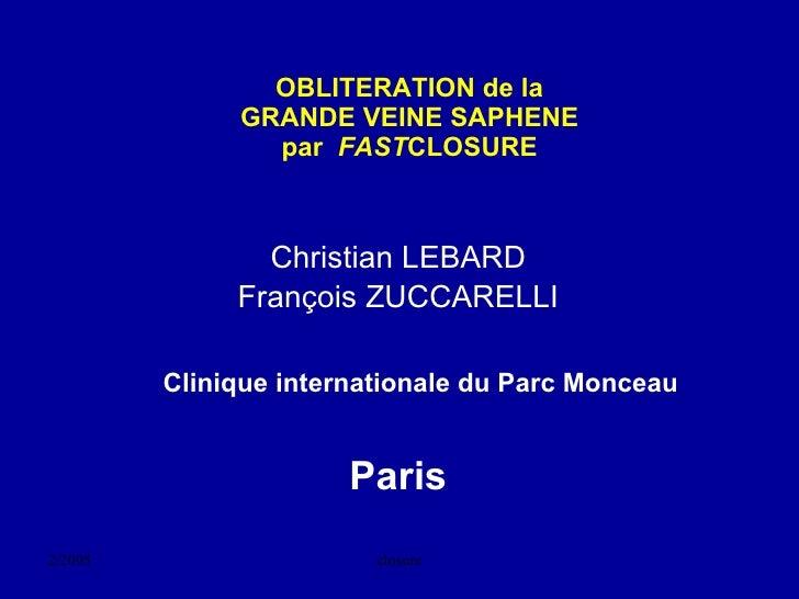 OBLITERATION de la GRANDE VEINE SAPHENE par  FAST CLOSURE <ul><li>Christian LEBARD </li></ul><ul><li>François ZUCCARELLI <...