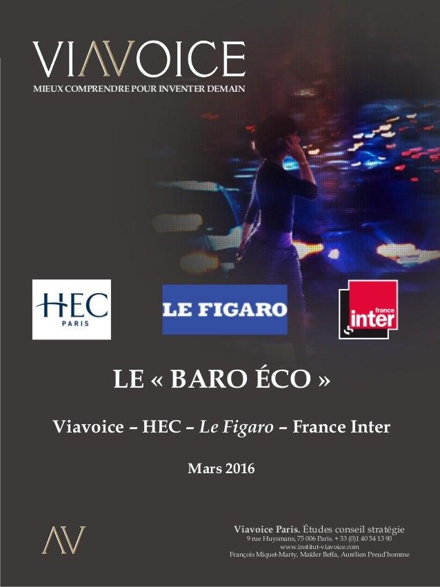 LE « BARO ÉCO » Viavoice – HEC – Le Figaro – France Inter Mars 2016 Viavoice Paris. Études conseil stratégie 9 rue Huysman...