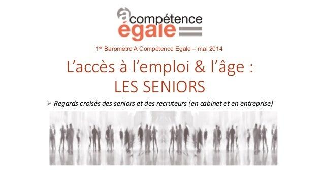 L'accès à l'emploi & l'âge : LES SENIORS  Regards croisés des seniors et des recruteurs (en cabinet et en entreprise) 1er...