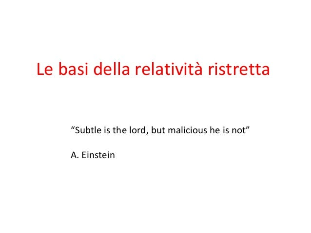 "Le basi della relatività ristretta ""Subtle is the lord, but malicious he is not"" A. Einstein"