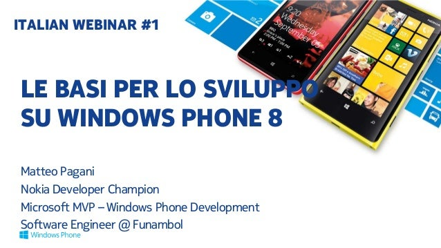 LE BASI PER LO SVILUPPO SU WINDOWS PHONE 8 Matteo Pagani Nokia Developer Champion Microsoft MVP – Windows Phone Developmen...