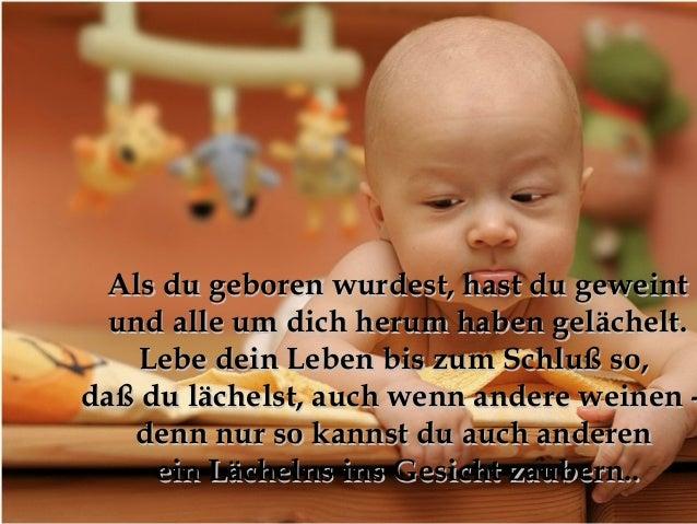 Als du geboren wurdest, hast du geweint  und alle um dich herum haben gelächelt.    Lebe dein Leben bis zum Schluß so,daß ...