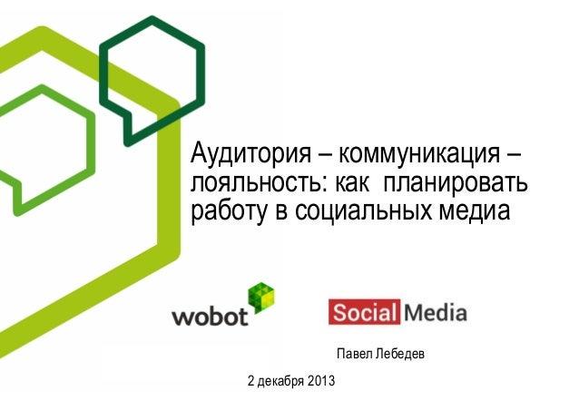 Аудитория – коммуникация – лояльность: как планировать работу в социальных медиа  Павел Лебедев 2 декабря 2013