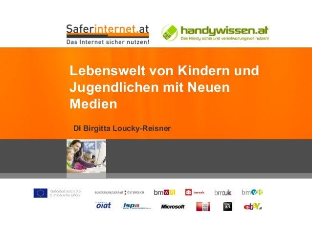 Gefördert durch die Europäische Union DI Birgitta Loucky-Reisner Lebenswelt von Kindern und Jugendlichen mit Neuen Medien