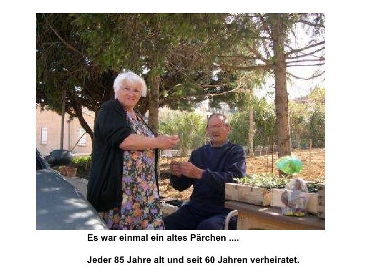Es war einmal ein altes Pärchen ....  Jeder 85 Jahre alt und seit 60 Jahren verheiratet.