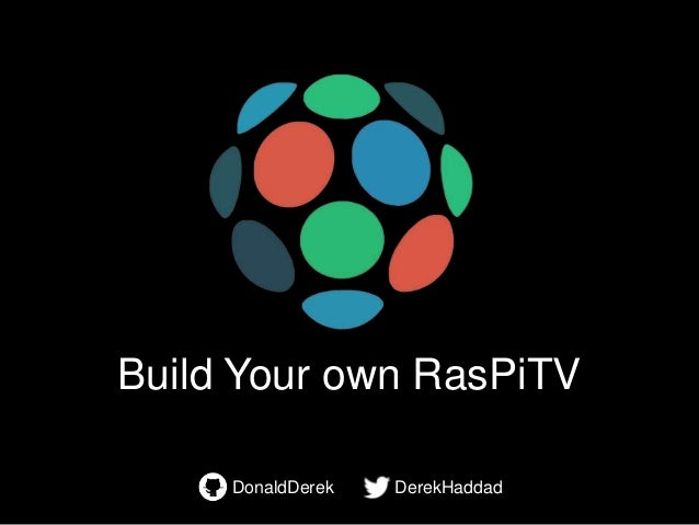 Build Your own RasPiTVDerekHaddadDonaldDerek