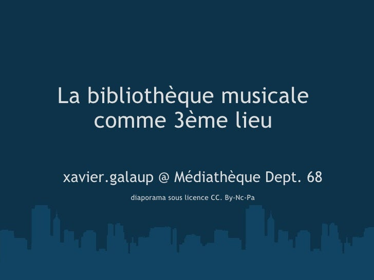 La bibliothèque musicale comme 3ème lieu <ul><li>xavier.galaup @ Médiathèque Dept. 68 </li></ul><ul><li> </li></ul><ul><l...