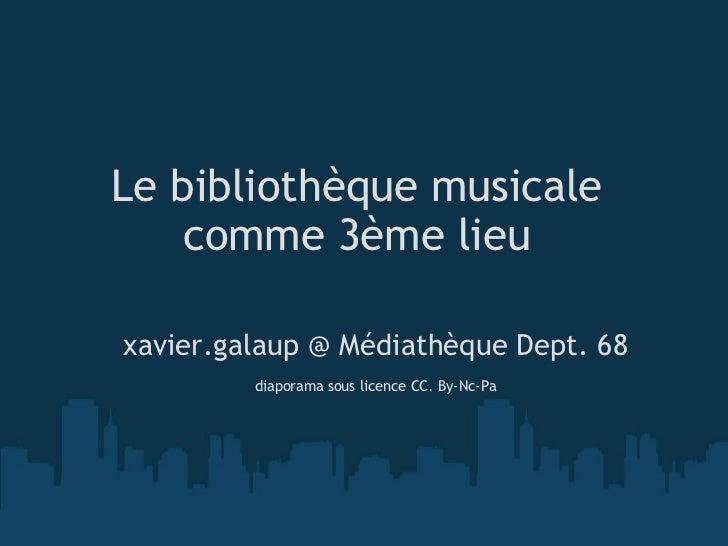 Le bibliothèque musicale comme 3ème lieu <ul><li>xavier.galaup @ Médiathèque Dept. 68 </li></ul><ul><li> </li></ul><ul><l...