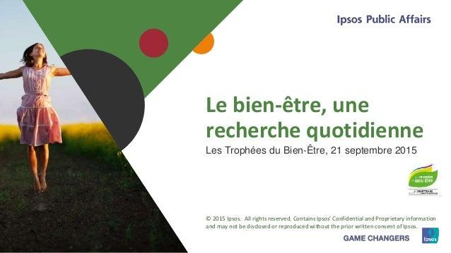 1 © 2015 Ipsos1 Le bien-être, une recherche quotidienne Les Trophées du Bien-Être, 21 septembre 2015 © 2015 Ipsos. All rig...