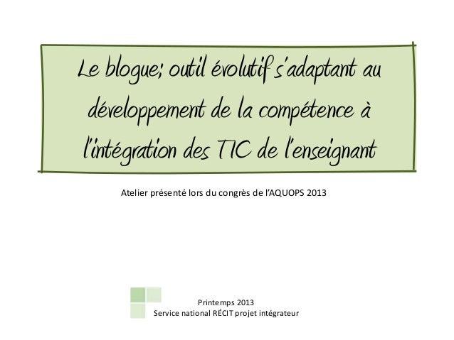 Le blogue; outil évolutif s'adaptant au développement de la compétence àl'intégration des TIC de l'enseignant     Atelier ...