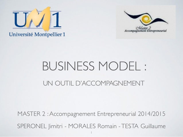 BUSINESS MODEL :  UN OUTIL D'ACCOMPAGNEMENT  MASTER 2 : Accompagnement Entrepreneurial 2014/2015  SPERONEL Jimitri - MORAL...