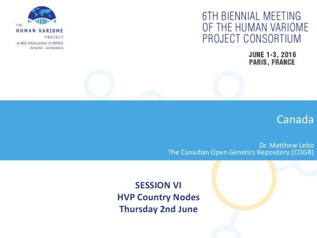 SESSION VI HVP Country Nodes Thursday 2nd June Canada Dr. Matthew Lebo The Canadian Open Genetics Repository (COGR)