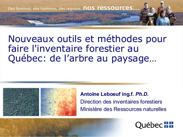 Nouveaux outils et méthodes pour faire l'inventaire forestier au Québec: de l'arbre au paysage…  Antoine Leboeuf ing.f. Ph...